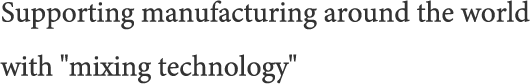Supporting manufacturing around the world with 'mixing technology'